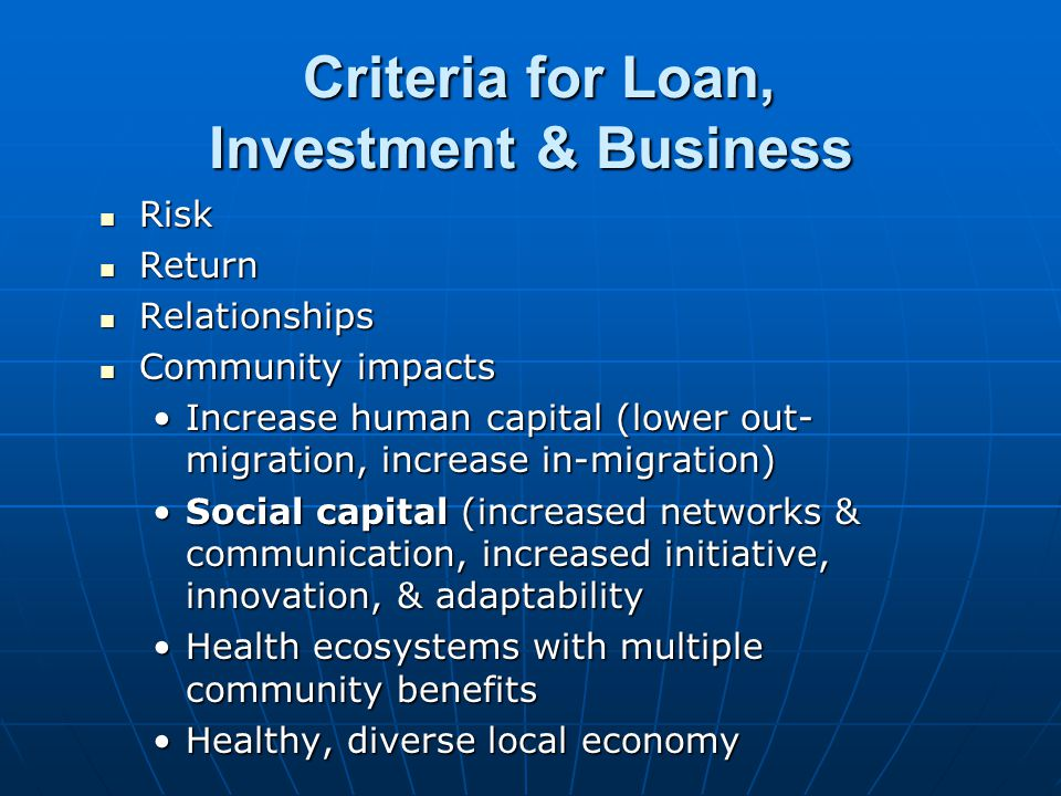 Criteria for Loan, Investment & Business Criteria for Loan, Investment & Business Risk Risk Return Return Relationships Relationships Community impacts Community impacts Increase human capital (lower out- migration, increase in-migration)Increase human capital (lower out- migration, increase in-migration) Social capital (increased networks & communication, increased initiative, innovation, & adaptabilitySocial capital (increased networks & communication, increased initiative, innovation, & adaptability Health ecosystems with multiple community benefitsHealth ecosystems with multiple community benefits Healthy, diverse local economyHealthy, diverse local economy