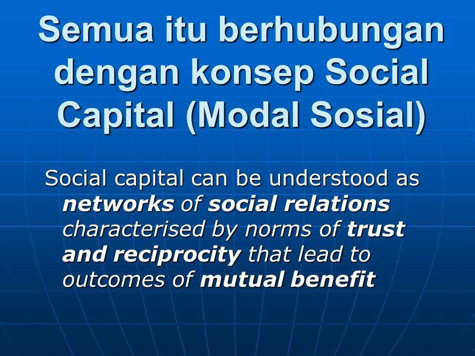 Semua itu berhubungan dengan konsep Social Capital (Modal Sosial) Social capital can be understood as networks of social relations characterised by norms of trust and reciprocity that lead to outcomes of mutual benefit