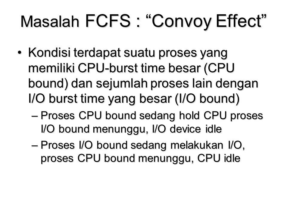"""Masalah FCFS : """"Convoy Effect"""" Kondisi terdapat suatu proses yang memiliki CPU-burst time besar (CPU bound) dan sejumlah proses lain dengan I/O burst"""