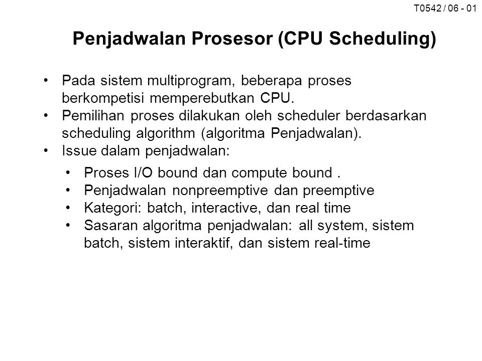 T0542 / 06 - 01 Penjadwalan Prosesor (CPU Scheduling) Pada sistem multiprogram, beberapa proses berkompetisi memperebutkan CPU. Pemilihan proses dilak