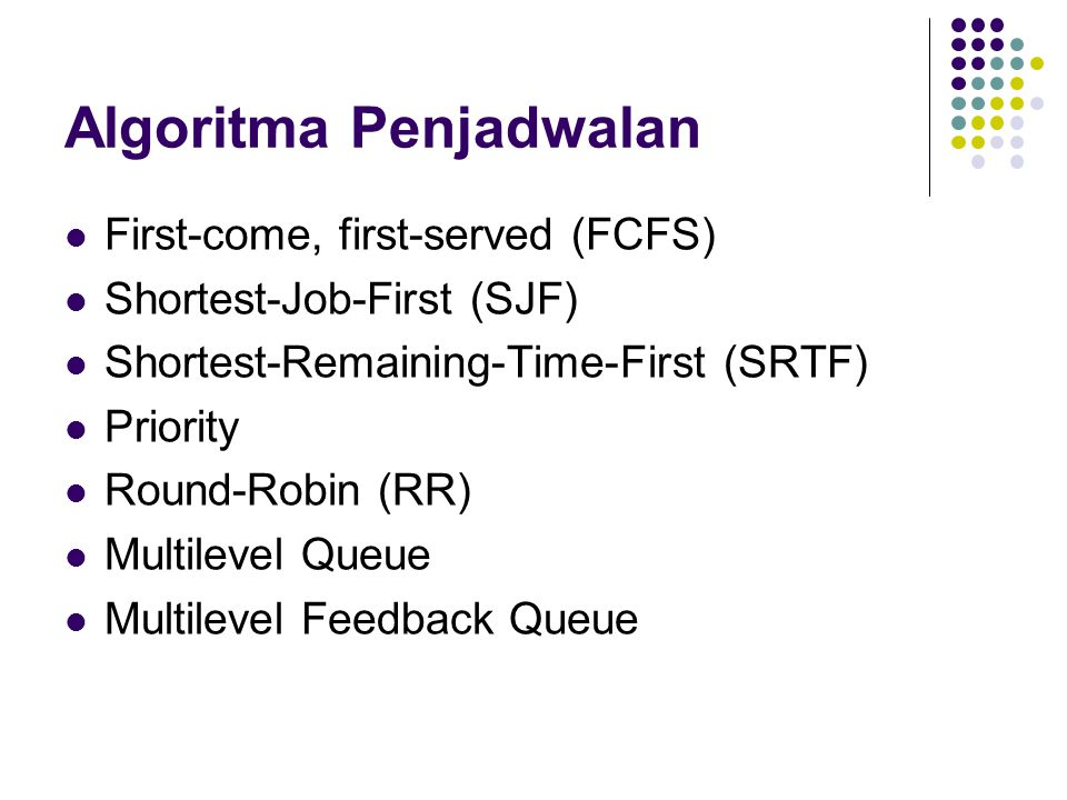 Algoritma Penjadwalan First-come, first-served (FCFS) Shortest-Job-First (SJF) Shortest-Remaining-Time-First (SRTF) Priority Round-Robin (RR) Multilev