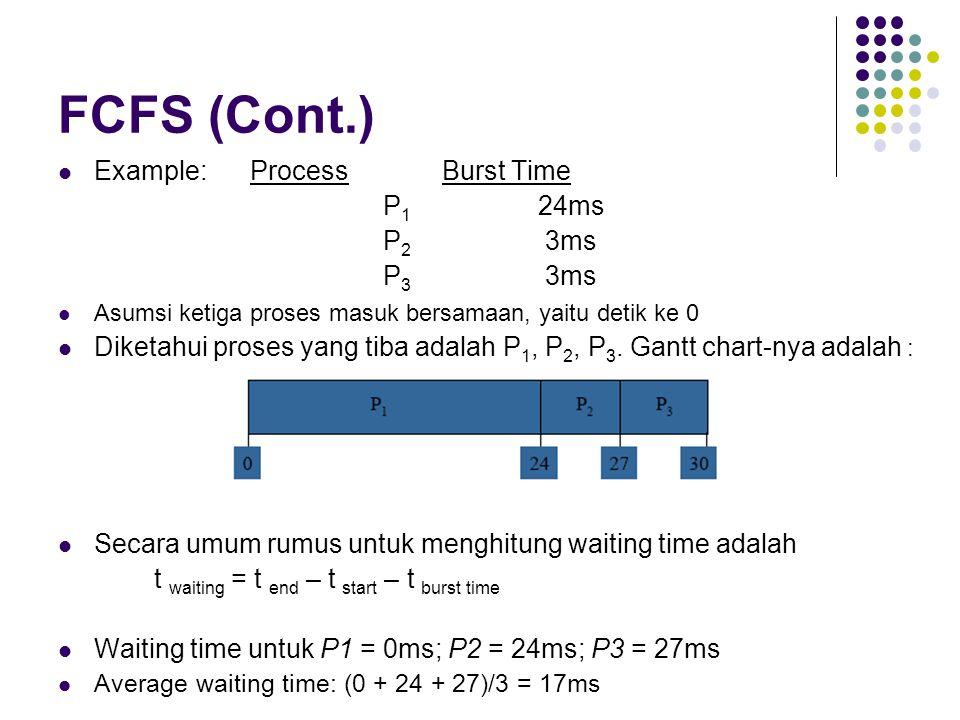 FCFS (Cont.) Example: Process Burst Time P 1 24ms P 2 3ms P 3 3ms Asumsi ketiga proses masuk bersamaan, yaitu detik ke 0 Diketahui proses yang tiba ad
