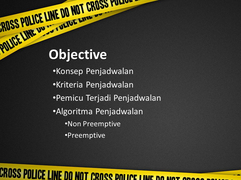 Objective Konsep Penjadwalan Kriteria Penjadwalan Pemicu Terjadi Penjadwalan Algoritma Penjadwalan Non Preemptive Preemptive