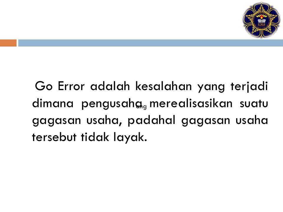 Go Error adalah kesalahan yang terjadi dimana pengusaha merealisasikan suatu gagasan usaha, padahal gagasan usaha tersebut tidak layak. ang