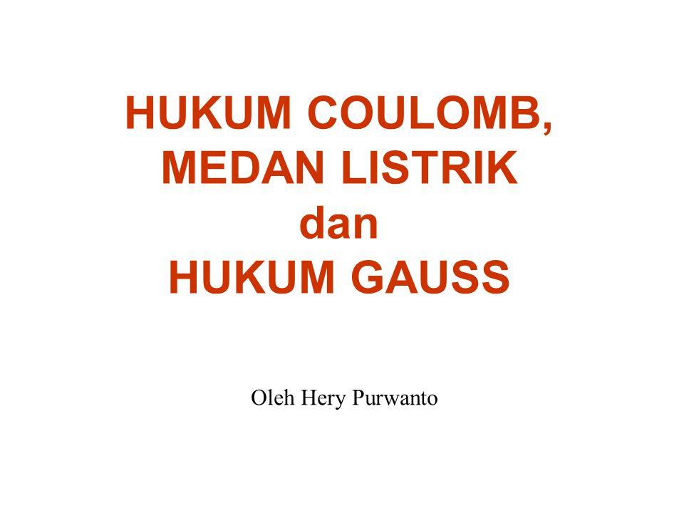 HUKUM COULOMB, MEDAN LISTRIK dan HUKUM GAUSS Oleh Hery Purwanto