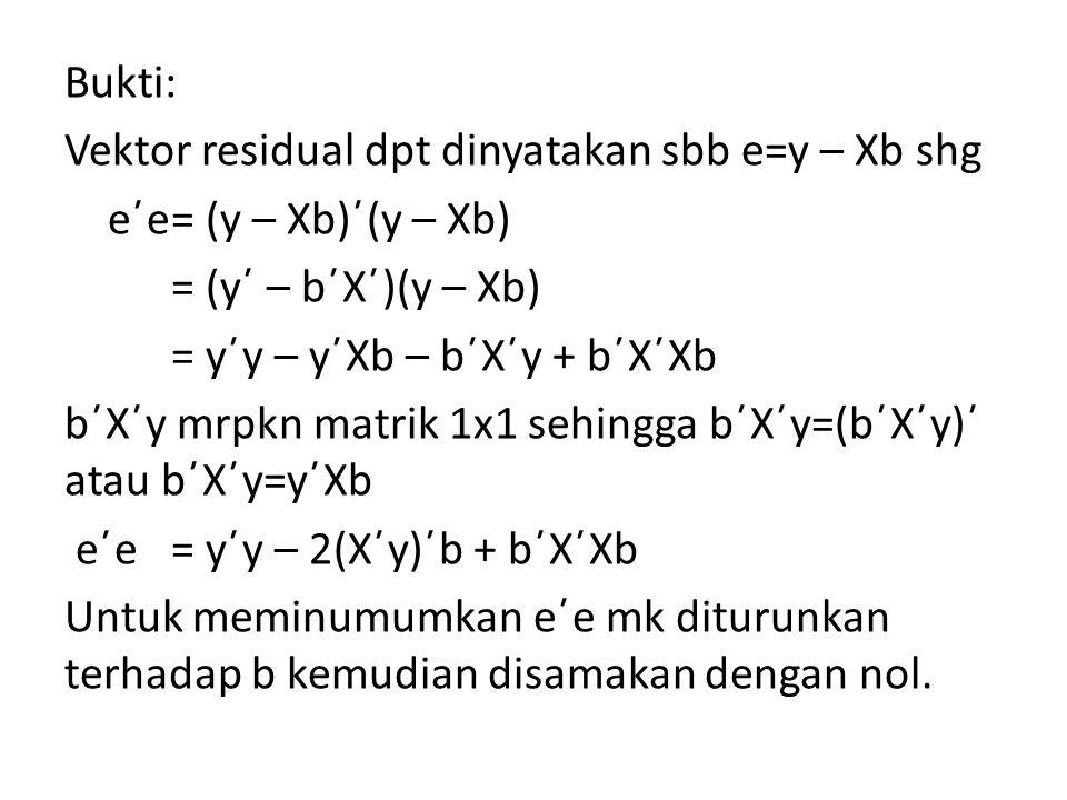 Bukti: Vektor residual dpt dinyatakan sbb e=y – Xb shg e΄e= (y – Xb)΄(y – Xb) = (y΄ – b΄X΄)(y – Xb) = y΄y – y΄Xb – b΄X΄y + b΄X΄Xb b΄X΄y mrpkn matrik 1x1 sehingga b΄X΄y=(b΄X΄y)΄ atau b΄X΄y=y΄Xb e΄e= y΄y – 2(X΄y)΄b + b΄X΄Xb Untuk meminumumkan e΄e mk diturunkan terhadap b kemudian disamakan dengan nol.