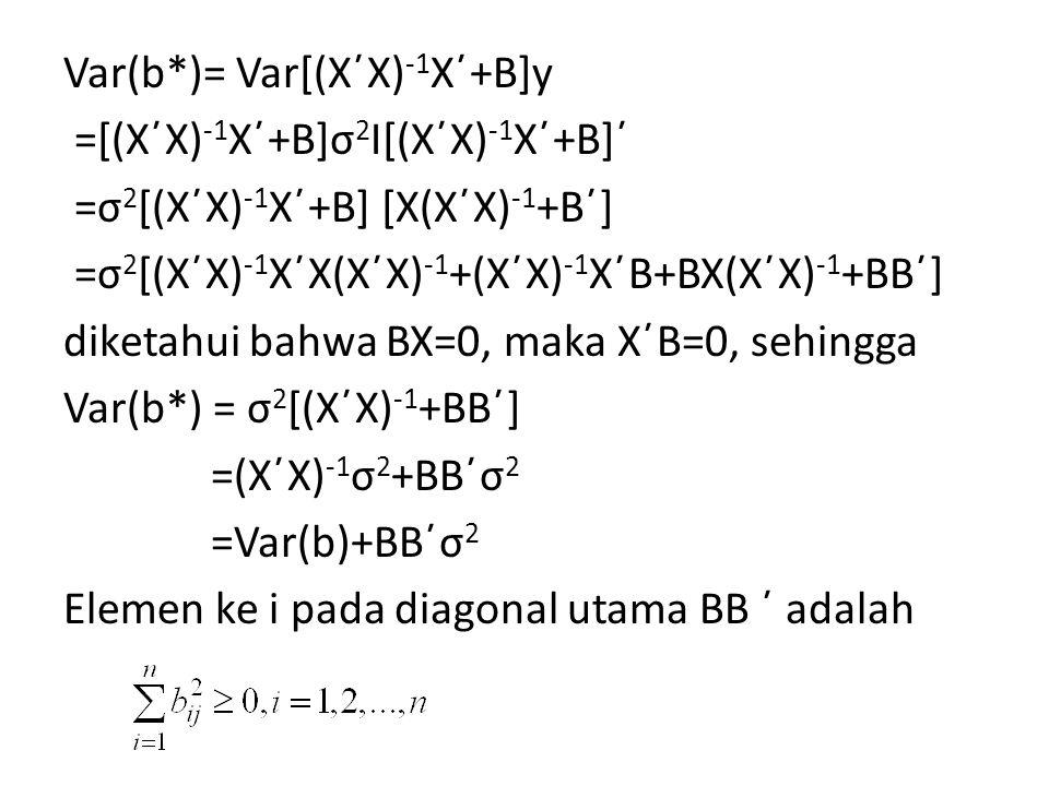 Var(b*)= Var[(X΄X) -1 X΄+B]y =[(X΄X) -1 X΄+B]σ 2 I[(X΄X) -1 X΄+B]΄ =σ 2 [(X΄X) -1 X΄+B] [X(X΄X) -1 +B΄] =σ 2 [(X΄X) -1 X΄X(X΄X) -1 +(X΄X) -1 X΄B+BX(X΄X) -1 +BB΄] diketahui bahwa BX=0, maka X΄B=0, sehingga Var(b*) = σ 2 [(X΄X) -1 +BB΄] =(X΄X) -1 σ 2 +BB΄σ 2 =Var(b)+BB΄σ 2 Elemen ke i pada diagonal utama BB ΄ adalah