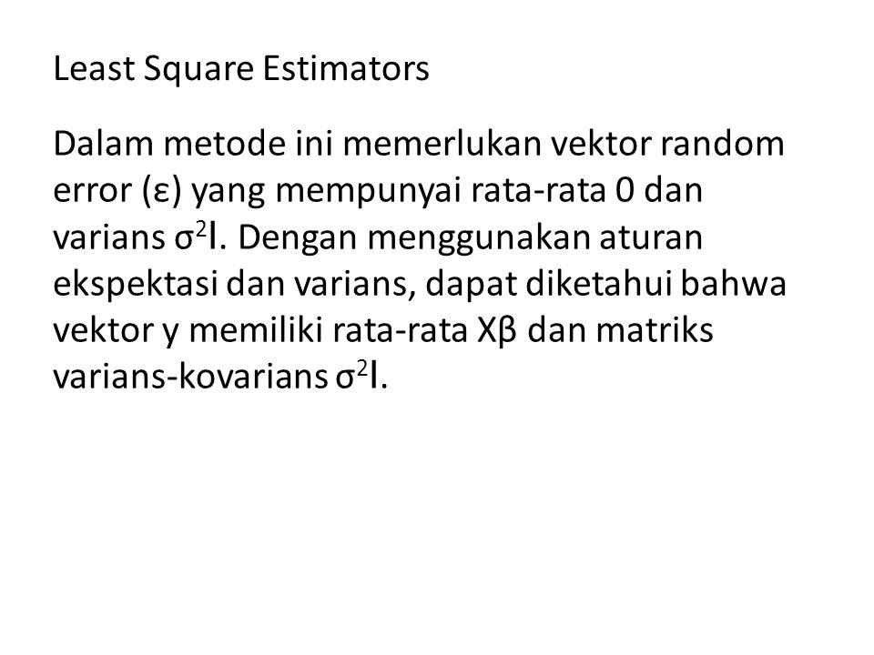 Least Square Estimators Dalam metode ini memerlukan vektor random error (ε) yang mempunyai rata-rata 0 dan varians σ 2 I. Dengan menggunakan aturan ek