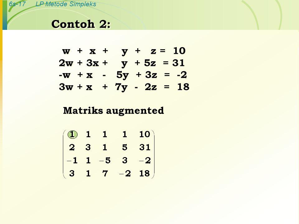 6s-17LP Metode Simpleks Contoh 2: w + x + y + z = 10 2w + 3x + y + 5z = 31 -w + x - 5y + 3z = -2 3w + x + 7y - 2z = 18 Contoh 2: w + x + y + z = 10 2w + 3x + y + 5z = 31 -w + x - 5y + 3z = -2 3w + x + 7y - 2z = 18 Matriks augmented