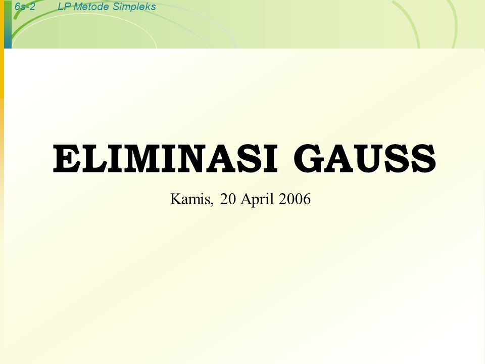 6s-2LP Metode Simpleks ELIMINASI GAUSS Kamis, 20 April 2006