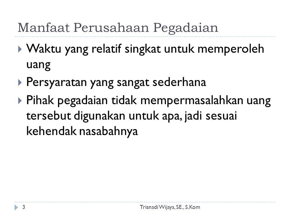 Manfaat Perusahaan Pegadaian Trisnadi Wijaya, SE., S.Kom3  Waktu yang relatif singkat untuk memperoleh uang  Persyaratan yang sangat sederhana  Pih