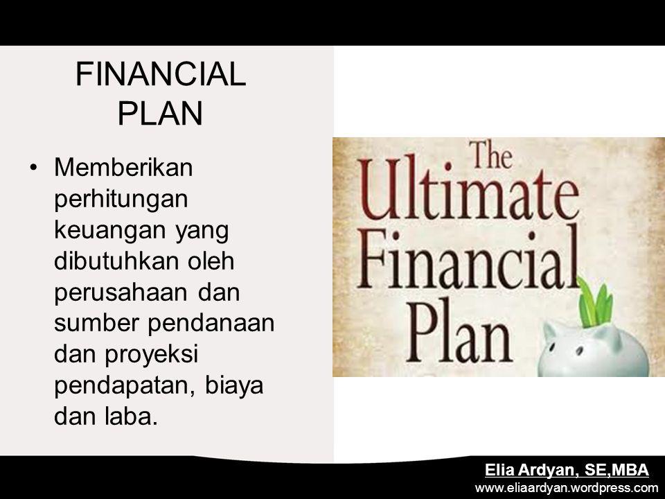 FINANCIAL PLAN Memberikan perhitungan keuangan yang dibutuhkan oleh perusahaan dan sumber pendanaan dan proyeksi pendapatan, biaya dan laba. Elia Ardy