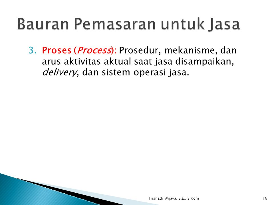 3.Proses (Process): Prosedur, mekanisme, dan arus aktivitas aktual saat jasa disampaikan, delivery, dan sistem operasi jasa. Trisnadi Wijaya, S.E., S.