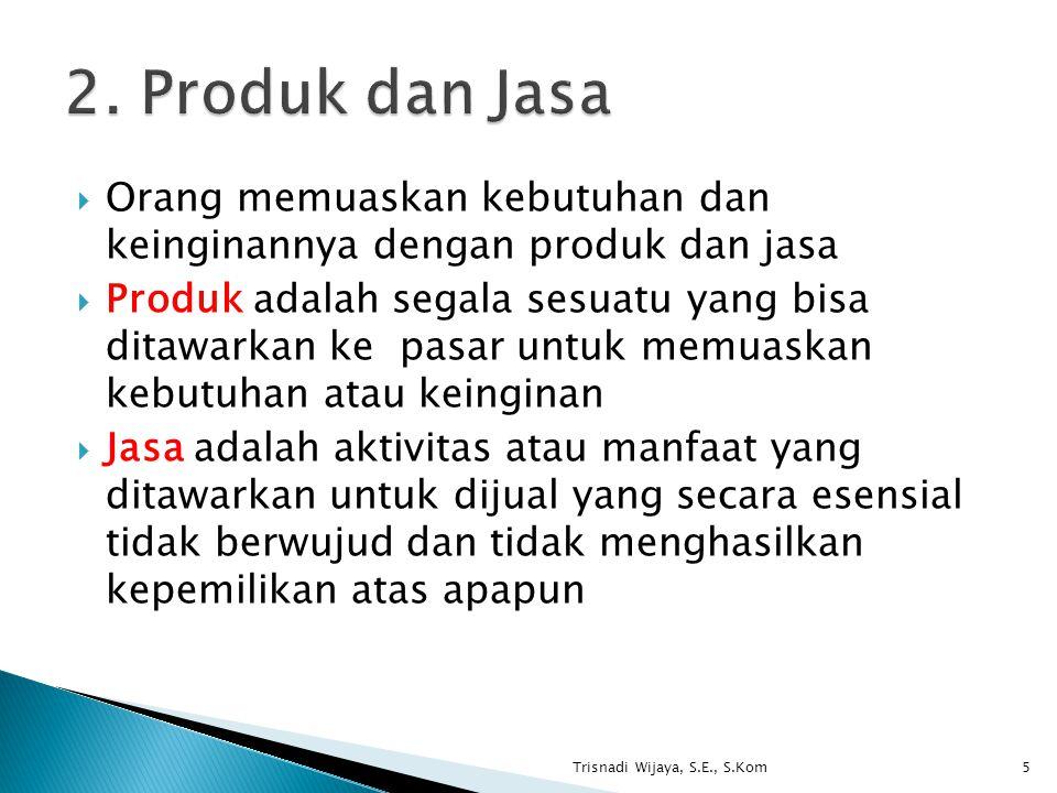  Orang memuaskan kebutuhan dan keinginannya dengan produk dan jasa  Produk adalah segala sesuatu yang bisa ditawarkan ke pasar untuk memuaskan kebutuhan atau keinginan  Jasa adalah aktivitas atau manfaat yang ditawarkan untuk dijual yang secara esensial tidak berwujud dan tidak menghasilkan kepemilikan atas apapun Trisnadi Wijaya, S.E., S.Kom5