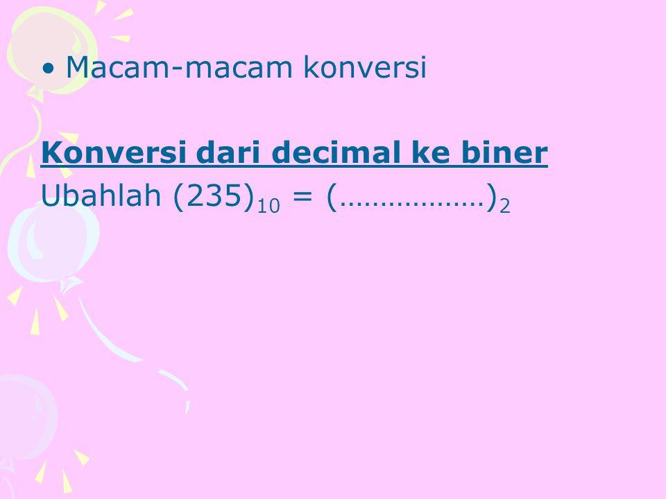 Macam-macam konversi Konversi dari decimal ke biner Ubahlah (235) 10 = (………………) 2