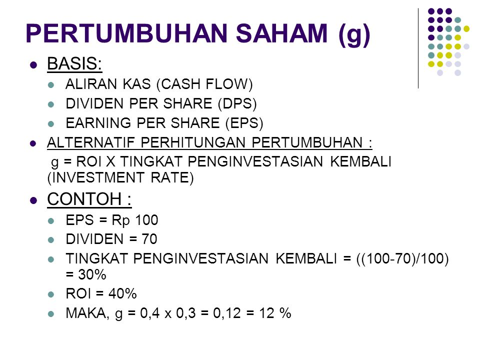 PERTUMBUHAN SAHAM (g) BASIS: ALIRAN KAS (CASH FLOW) DIVIDEN PER SHARE (DPS) EARNING PER SHARE (EPS) ALTERNATIF PERHITUNGAN PERTUMBUHAN : g = ROI X TIN