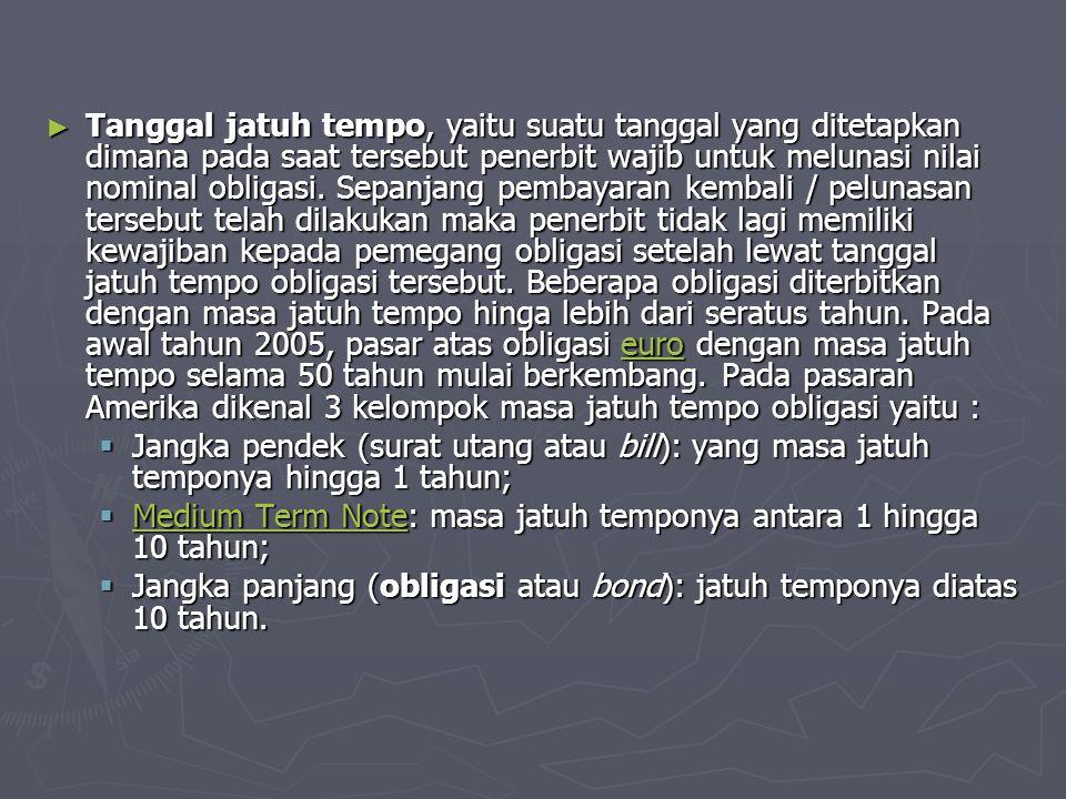 ► Tanggal jatuh tempo, yaitu suatu tanggal yang ditetapkan dimana pada saat tersebut penerbit wajib untuk melunasi nilai nominal obligasi.