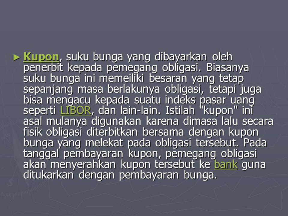 ► Kupon, suku bunga yang dibayarkan oleh penerbit kepada pemegang obligasi.
