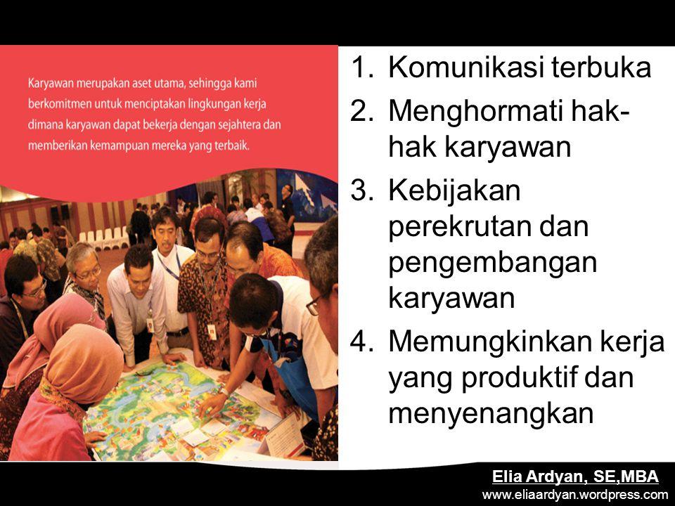 . Elia Ardyan, SE,MBA www.eliaardyan.wordpress.com 1.Komunikasi terbuka 2.Menghormati hak- hak karyawan 3.Kebijakan perekrutan dan pengembangan karyawan 4.Memungkinkan kerja yang produktif dan menyenangkan
