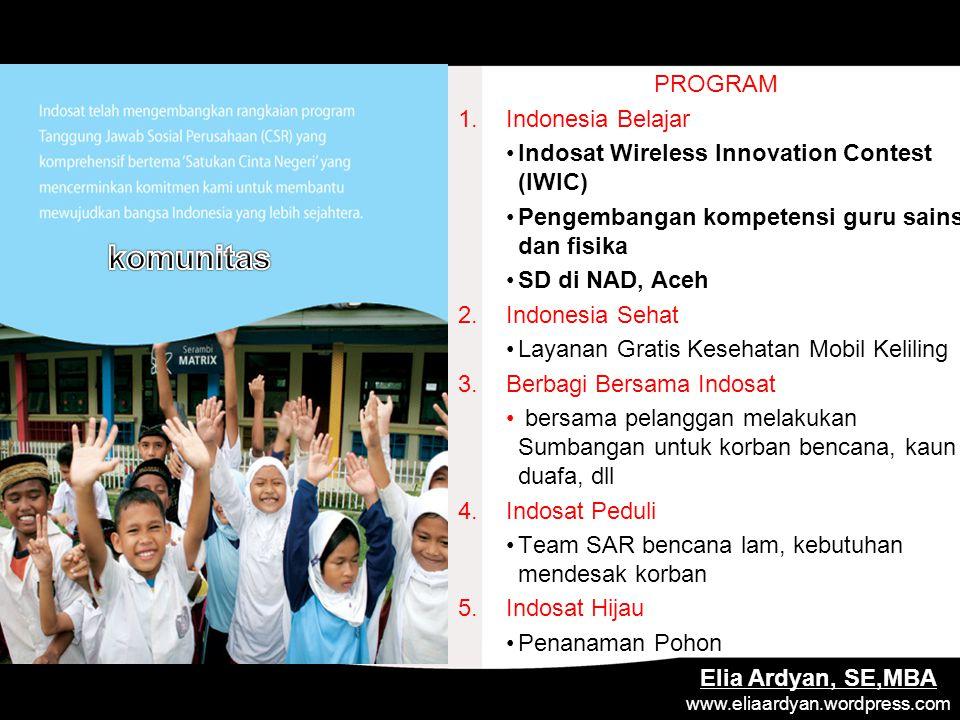 PROGRAM 1.Indonesia Belajar Indosat Wireless Innovation Contest (IWIC) Pengembangan kompetensi guru sains dan fisika SD di NAD, Aceh 2.Indonesia Sehat Layanan Gratis Kesehatan Mobil Keliling 3.Berbagi Bersama Indosat bersama pelanggan melakukan Sumbangan untuk korban bencana, kaun duafa, dll 4.Indosat Peduli Team SAR bencana lam, kebutuhan mendesak korban 5.Indosat Hijau Penanaman Pohon Elia Ardyan, SE,MBA www.eliaardyan.wordpress.com