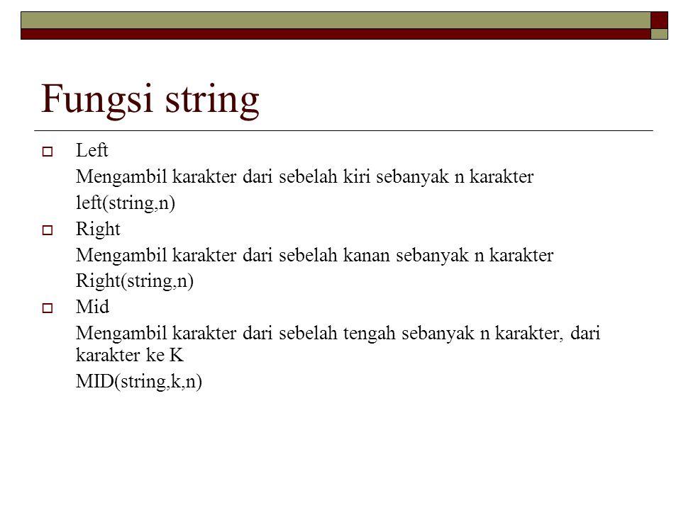 Fungsi string  Left Mengambil karakter dari sebelah kiri sebanyak n karakter left(string,n)  Right Mengambil karakter dari sebelah kanan sebanyak n