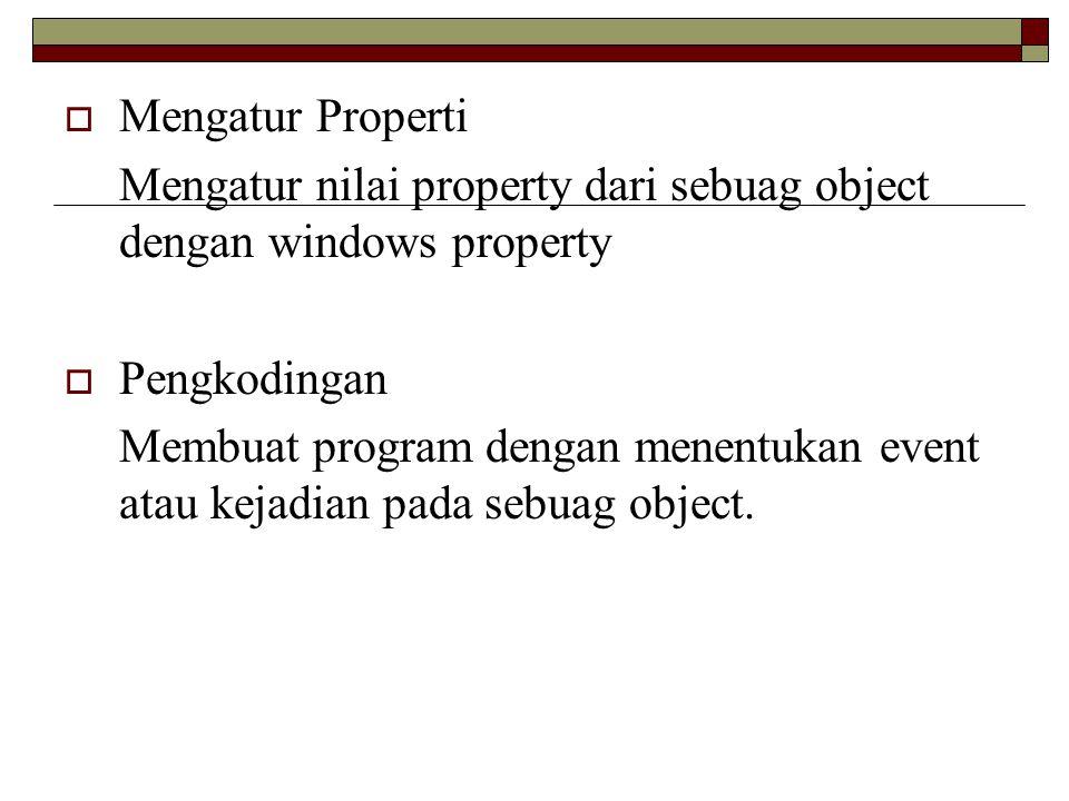  Mengatur Properti Mengatur nilai property dari sebuag object dengan windows property  Pengkodingan Membuat program dengan menentukan event atau kej