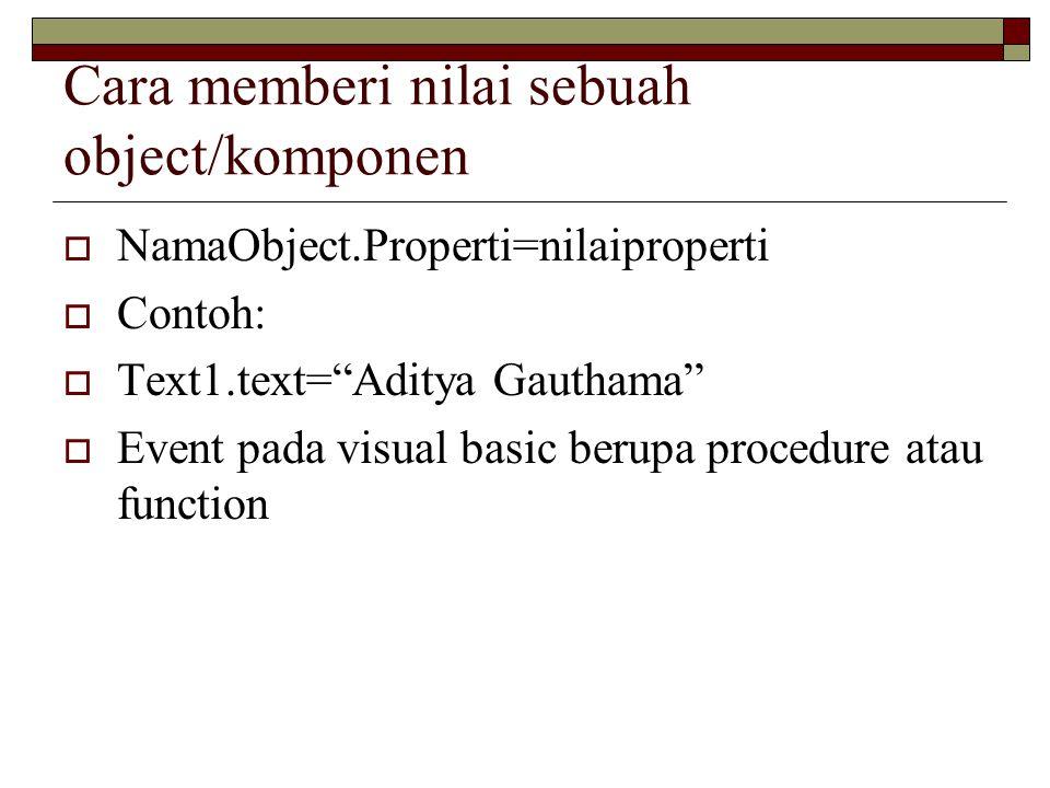 "Cara memberi nilai sebuah object/komponen  NamaObject.Properti=nilaiproperti  Contoh:  Text1.text=""Aditya Gauthama""  Event pada visual basic berup"