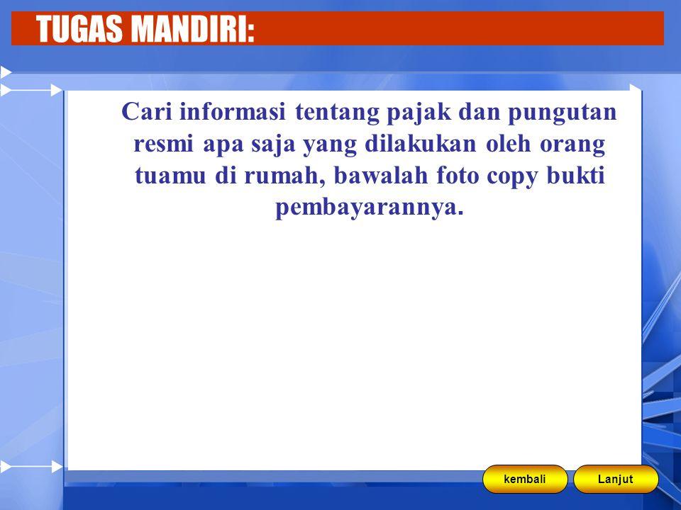 TUGAS MANDIRI: Cari informasi tentang pajak dan pungutan resmi apa saja yang dilakukan oleh orang tuamu di rumah, bawalah foto copy bukti pembayarannya.