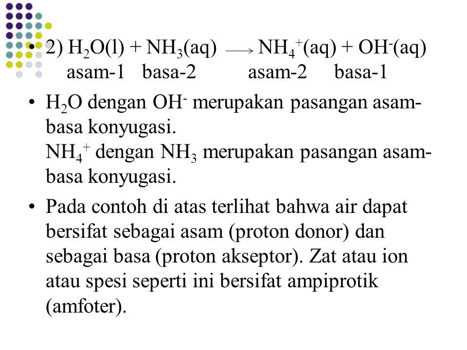 2) H 2 O(l) + NH 3 (aq) NH 4 + (aq) + OH - (aq) asam-1 basa-2 asam-2 basa-1 H 2 O dengan OH - merupakan pasangan asam- basa konyugasi. NH 4 + dengan N