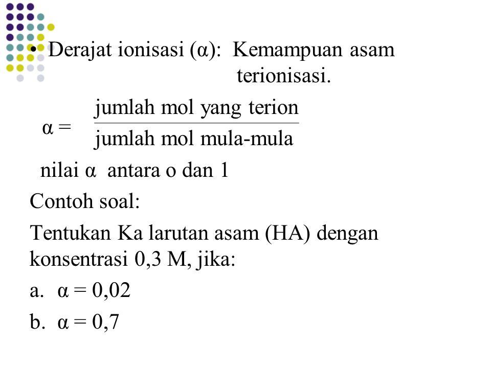 Derajat ionisasi (α): Kemampuan asam terionisasi. jumlah mol yang terion jumlah mol mula-mula nilai α antara o dan 1 Contoh soal: Tentukan Ka larutan