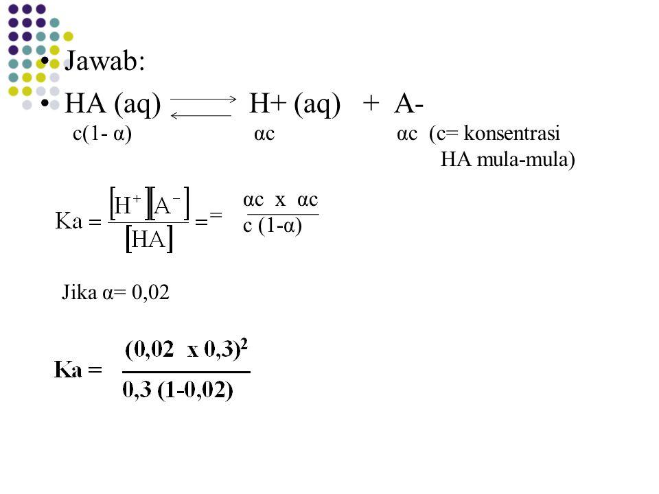 Jawab: HA (aq) H+ (aq) + A- c(1- α)αcαcαc (c= konsentrasi HA mula-mula) αc x αc c (1-α) = Jika α= 0,02