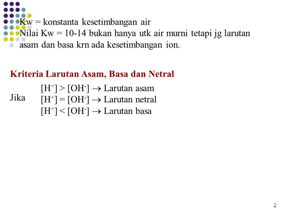 Kriteria Larutan Asam, Basa dan Netral [H + ] > [OH - ]  Larutan asam [H + ] = [OH - ]  Larutan netral [H + ] < [OH - ]  Larutan basa Jika 2 Kw = k