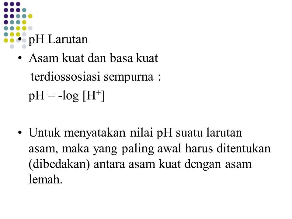 pH Larutan Asam kuat dan basa kuat terdiossosiasi sempurna : pH = -log [H + ] Untuk menyatakan nilai pH suatu larutan asam, maka yang paling awal haru
