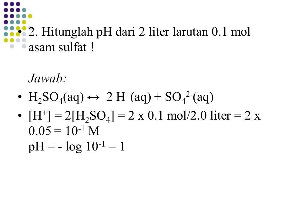 2. Hitunglah pH dari 2 liter larutan 0.1 mol asam sulfat ! Jawab: H 2 SO 4 (aq) ↔ 2 H + (aq) + SO 4 2- (aq) [H + ] = 2[H 2 SO 4 ] = 2 x 0.1 mol/2.0 li