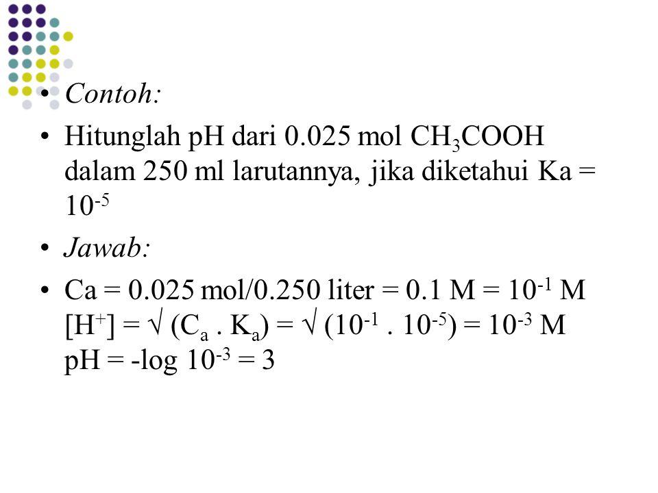 Contoh: Hitunglah pH dari 0.025 mol CH 3 COOH dalam 250 ml larutannya, jika diketahui Ka = 10 -5 Jawab: Ca = 0.025 mol/0.250 liter = 0.1 M = 10 -1 M [