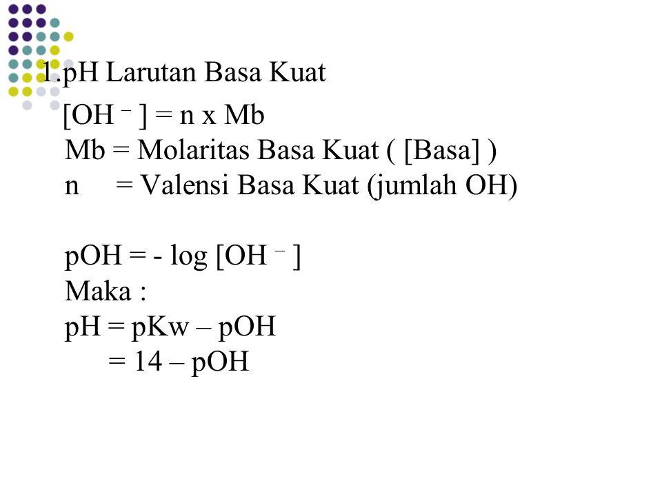 1.pH Larutan Basa Kuat [OH – ] = n x Mb Mb = Molaritas Basa Kuat ( [Basa] ) n = Valensi Basa Kuat (jumlah OH) pOH = - log [OH – ] Maka : pH = pKw – pO