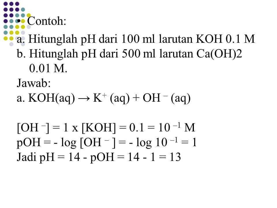 Contoh: a. Hitunglah pH dari 100 ml larutan KOH 0.1 M b. Hitunglah pH dari 500 ml larutan Ca(OH)2 0.01 M. Jawab: a. KOH(aq) → K + (aq) + OH – (aq) [OH