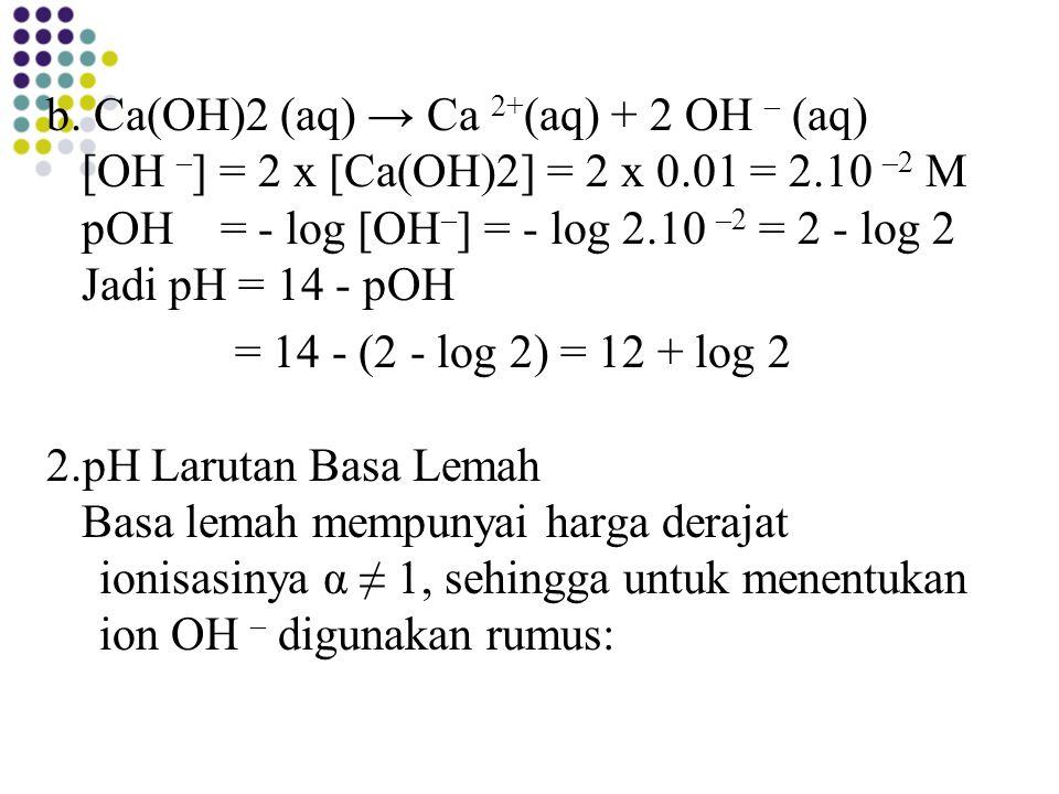 b. Ca(OH)2 (aq) → Ca 2+ (aq) + 2 OH – (aq) [OH – ] = 2 x [Ca(OH)2] = 2 x 0.01 = 2.10 –2 M pOH = - log [OH – ] = - log 2.10 –2 = 2 - log 2 Jadi pH = 14