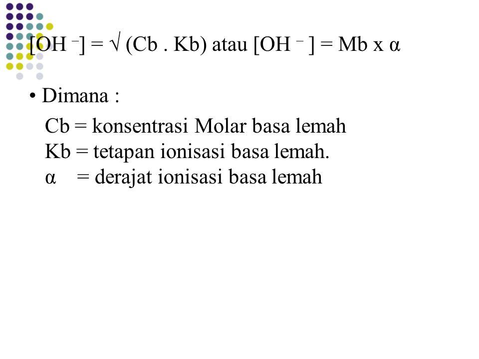 [OH – ] = √ (Cb. Kb) atau [OH – ] = Mb x α Dimana : Cb = konsentrasi Molar basa lemah Kb = tetapan ionisasi basa lemah. α = derajat ionisasi basa lema