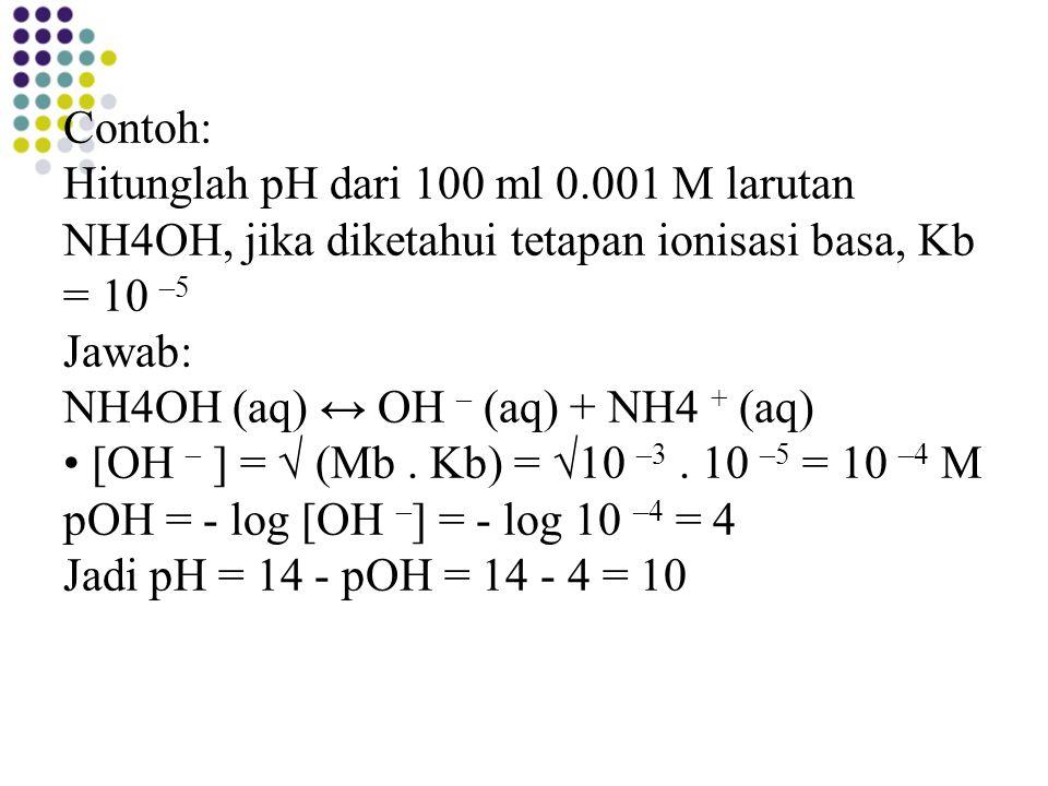 Contoh: Hitunglah pH dari 100 ml 0.001 M larutan NH4OH, jika diketahui tetapan ionisasi basa, Kb = 10 –5 Jawab: NH4OH (aq) ↔ OH – (aq) + NH4 + (aq) [O