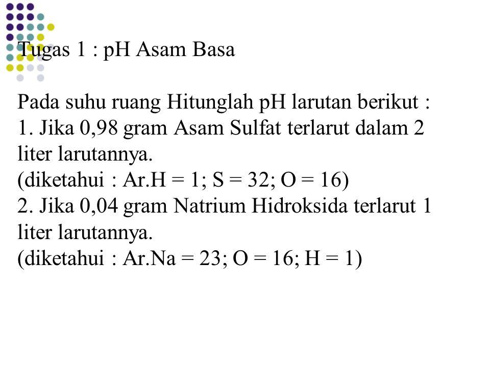 Tugas 1 : pH Asam Basa Pada suhu ruang Hitunglah pH larutan berikut : 1. Jika 0,98 gram Asam Sulfat terlarut dalam 2 liter larutannya. (diketahui : Ar