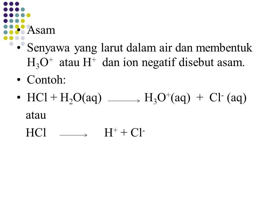 Asam Senyawa yang larut dalam air dan membentuk H 3 O + atau H + dan ion negatif disebut asam. Contoh: HCl + H 2 O(aq) H 3 O + (aq) + Cl - (aq) atau H