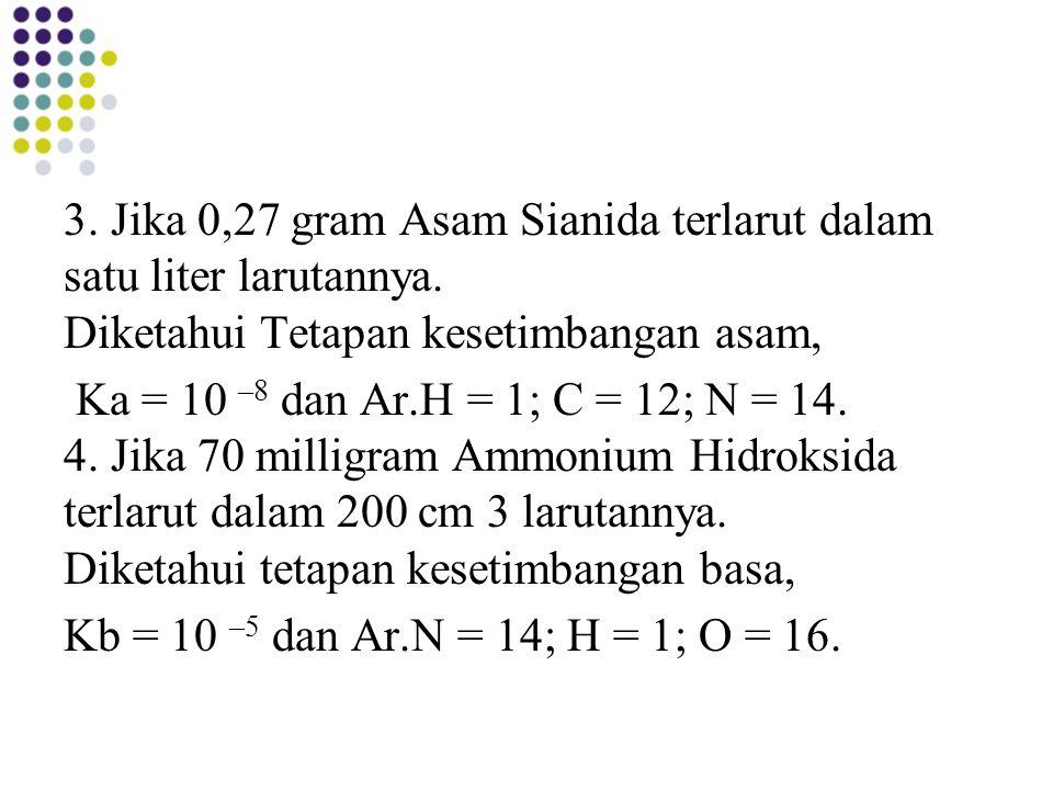 3. Jika 0,27 gram Asam Sianida terlarut dalam satu liter larutannya. Diketahui Tetapan kesetimbangan asam, Ka = 10 –8 dan Ar.H = 1; C = 12; N = 14. 4.