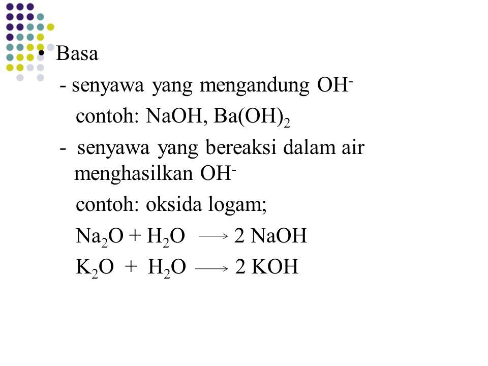 Basa - senyawa yang mengandung OH - contoh: NaOH, Ba(OH) 2 - senyawa yang bereaksi dalam air menghasilkan OH - contoh: oksida logam; Na 2 O + H 2 O 2