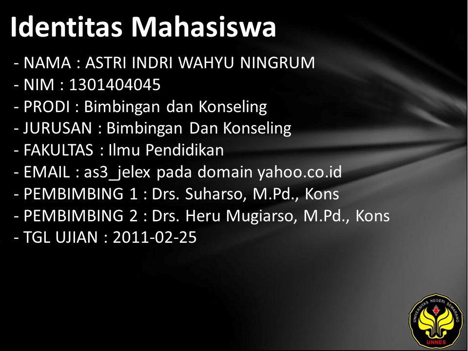 Identitas Mahasiswa - NAMA : ASTRI INDRI WAHYU NINGRUM - NIM : 1301404045 - PRODI : Bimbingan dan Konseling - JURUSAN : Bimbingan Dan Konseling - FAKULTAS : Ilmu Pendidikan - EMAIL : as3_jelex pada domain yahoo.co.id - PEMBIMBING 1 : Drs.