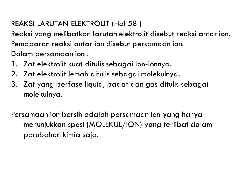 REAKSI LARUTAN ELEKTROLIT (Hal 58 ) Reaksi yang melibatkan larutan elektrolit disebut reaksi antar ion. Pemaparan reaksi antar ion disebut persamaan i