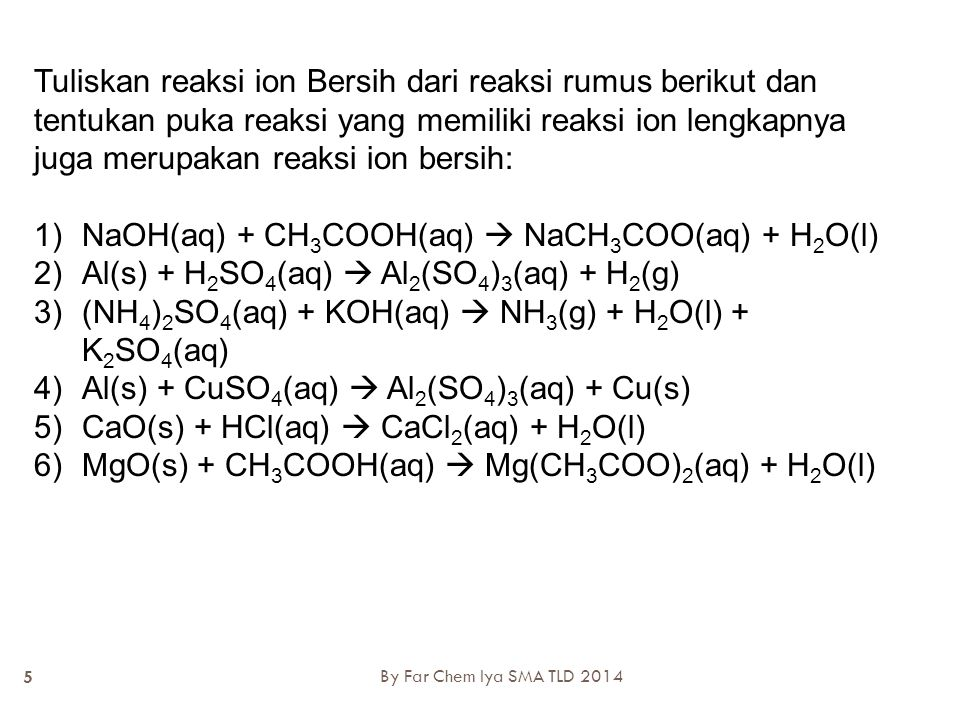 Pembahasan Dengan penyetaraan reaksi: 2Al(s) + 3H 2 SO 4 (aq)  Al 2 (SO 4 ) 3 (aq) + 3H 2 (g) Molekul ion ion molekul Persamaan ion lengkap: 2Al(s) + 6H + (aq) + 3SO 4 2- (aq)  2Al 3+ (aq) + 3SO 4 2- (aq) +.