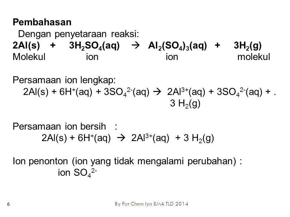 Tanpa penyetaraan reaksi  SYARAT MENGETAHUI JENIS ION Al(s) + H 2 SO 4 (aq)  Al 2 (SO 4 ) 3 (aq) + H 2 (g) Molekul ion ion molekul Persamaan ion lengkap: Al(s) + H + (aq) + SO 4 2- (aq)  Al 3+ (aq) + SO 4 2- (aq) + H 2 (g) Persamaan ion bersih : Al(s) + H + (aq)  Al 3+ (aq) + H 2 (g) Ion penonton (ion yang tidak mengalami perubahan) : ion SO 4 2- By Far Chem Iya SMA TLD 2014 7