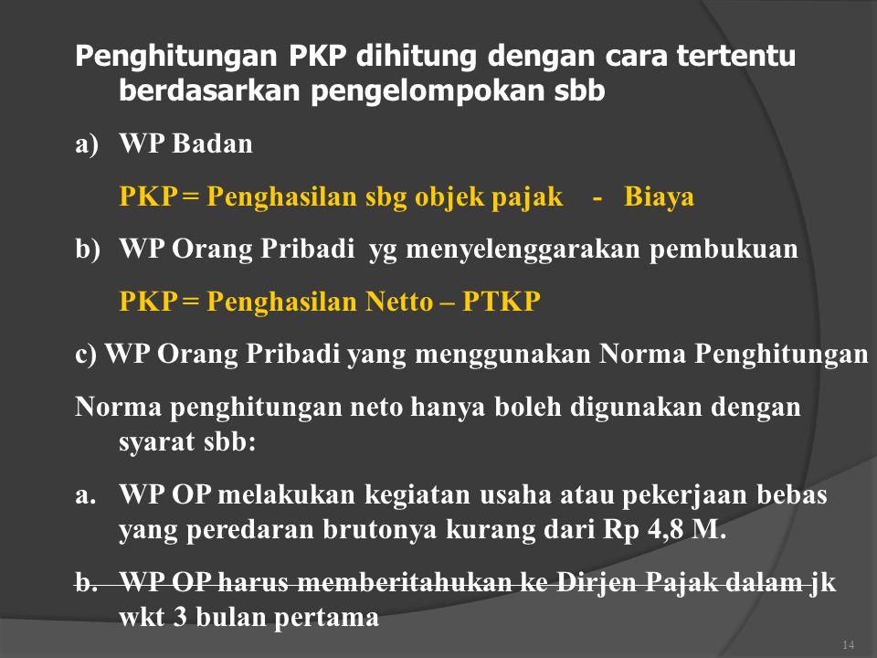 14 Penghitungan PKP dihitung dengan cara tertentu berdasarkan pengelompokan sbb a)WP Badan PKP = Penghasilan sbg objek pajak - Biaya b)WP Orang Pribadi yg menyelenggarakan pembukuan PKP = Penghasilan Netto – PTKP c) WP Orang Pribadi yang menggunakan Norma Penghitungan Norma penghitungan neto hanya boleh digunakan dengan syarat sbb: a.WP OP melakukan kegiatan usaha atau pekerjaan bebas yang peredaran brutonya kurang dari Rp 4,8 M.