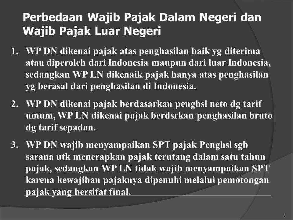 6 Perbedaan Wajib Pajak Dalam Negeri dan Wajib Pajak Luar Negeri 1.WP DN dikenai pajak atas penghasilan baik yg diterima atau diperoleh dari Indonesia maupun dari luar Indonesia, sedangkan WP LN dikenaik pajak hanya atas penghasilan yg berasal dari penghasilan di Indonesia.
